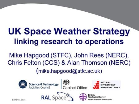 © 2013 RAL Space UK Space Weather Strategy linking research to operations Mike Hapgood (STFC), John Rees (NERC), Chris Felton (CCS) & Alan Thomson (NERC)