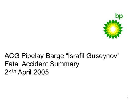 "1 ACG Pipelay Barge ""Israfil Guseynov"" Fatal Accident Summary 24 th April 2005."