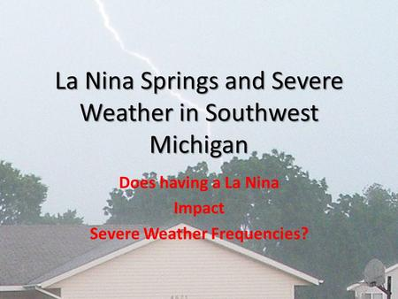 La Nina Springs and Severe Weather in Southwest Michigan Does having a La Nina Impact Severe Weather Frequencies?
