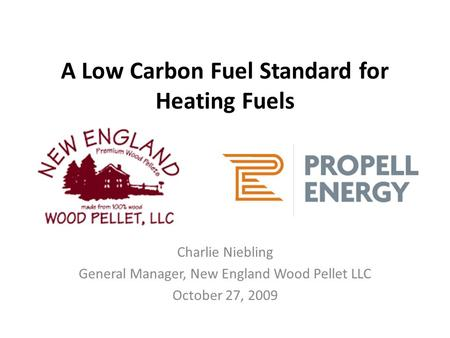A Low Carbon Fuel Standard for Heating Fuels Charlie Niebling General Manager, New England Wood Pellet LLC October 27, 2009.