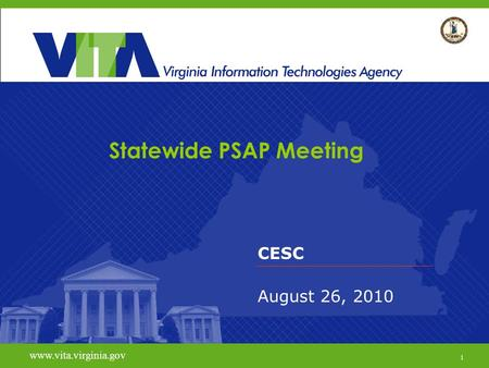 1 www.vita.virginia.gov Statewide PSAP Meeting CESC August 26, 2010 www.vita.virginia.gov 1.