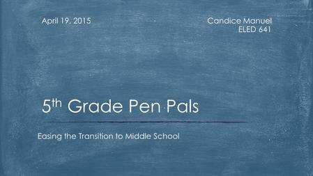 Candice Manuel ELED 641 April 19, 2015 Easing the Transition to Middle School 5 th Grade Pen Pals.