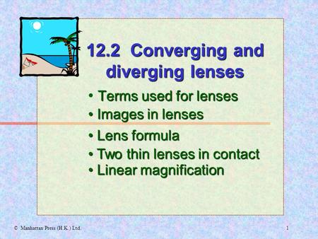 1© Manhattan Press (H.K.) Ltd. Terms used for lenses Images in lenses Images in lenses 12.2 Converging and diverging lenses Lens formula Lens formula.