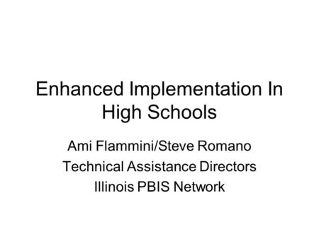 Enhanced Implementation In High Schools Ami Flammini/Steve Romano Technical Assistance Directors Illinois PBIS Network.