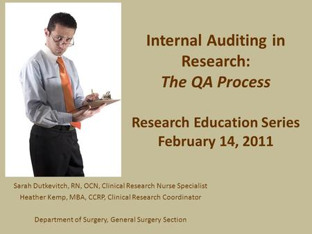 Internal Auditing in Research: The QA Process Research Education Series February 14, 2011 Sarah Dutkevitch, RN, OCN, Clinical Research Nurse Specialist.