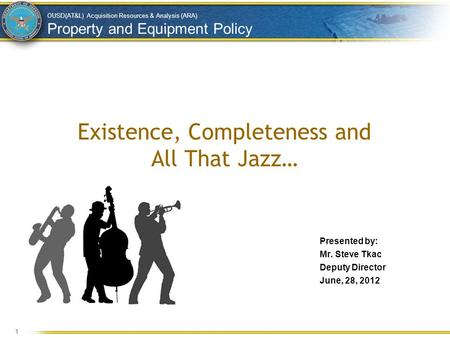OUSD(AT&L) Acquisition Resources & Analysis (ARA) Property and Equipment Policy Existence, Completeness and All That Jazz… Presented by: Mr. Steve Tkac.