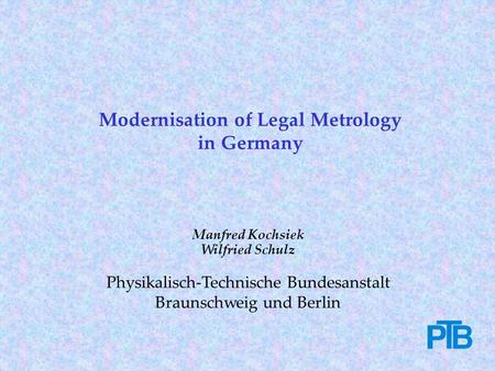 Manfred Kochsiek Wilfried Schulz Physikalisch-Technische Bundesanstalt Braunschweig und Berlin Modernisation of Legal Metrology in Germany.
