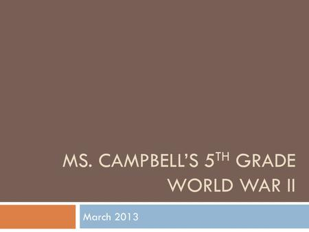 MS. CAMPBELL'S 5 TH GRADE WORLD WAR II March 2013.