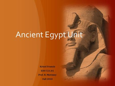 Ancient Egypt Unit Kricel Francis EDU 521.01 Prof. R. Moroney Fall 2010.