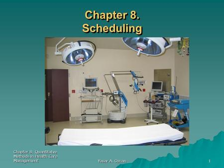 Chapter 8: Quantitatve Methods in Health Care Management Yasar A. Ozcan 1 Chapter 8. Scheduling.