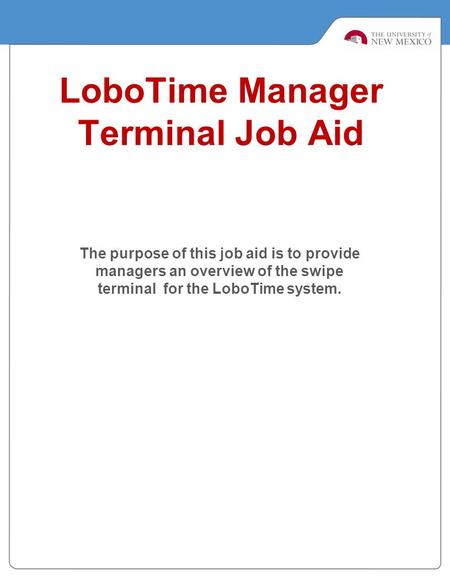 LoboTime Manager Terminal Job Aid The purpose of this job aid is to provide managers an overview of the swipe terminal for the LoboTime system.