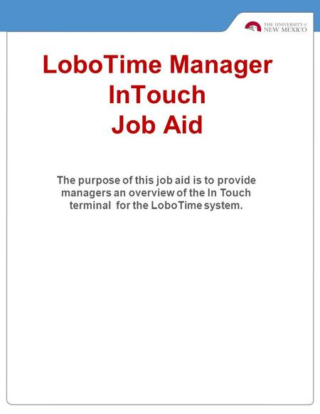 LoboTime Manager InTouch Job Aid The purpose of this job aid is to provide managers an overview of the In Touch terminal for the LoboTime system.