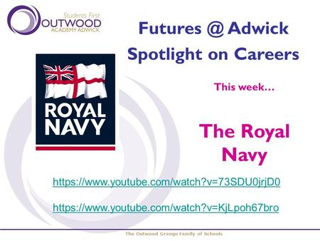 The Outwood Grange Family of Schools Adwick Spotlight on Careers This week… The Royal Navy https://www.youtube.com/watch?v=73SDU0jrjD0 https://www.youtube.com/watch?v=KjLpoh67bro.