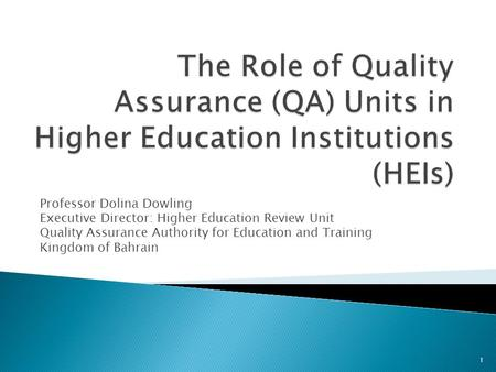 Professor Dolina Dowling Executive Director: Higher Education Review Unit Quality Assurance Authority for Education and Training Kingdom of Bahrain 1.