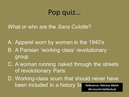 Pop quiz… What or who are the Sans Culotte? A.Apparel worn by women in the 1940's B.A Parisian 'working class' revolutionary group C.A woman running naked.