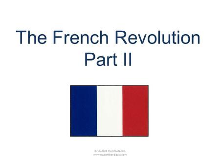 The French Revolution Part II © Student Handouts, Inc. www.studenthandouts.com.