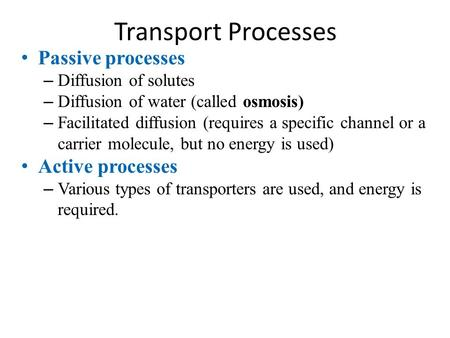 Transport Processes Passive processes – Diffusion of solutes – Diffusion of water (called osmosis) – Facilitated diffusion (requires a specific channel.