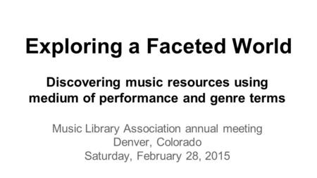 Exploring a Faceted World Discovering music resources using medium of performance and genre terms Music Library Association annual meeting Denver, Colorado.