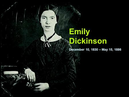 Emily Dickinson December 10, 1830 – May 15, 1886.