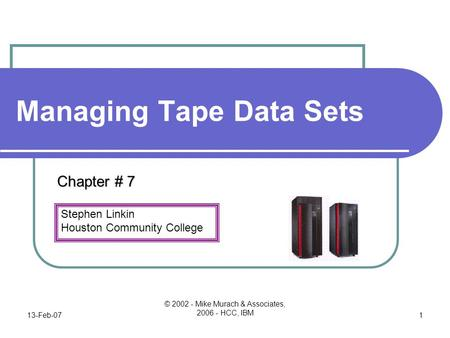 Stephen Linkin Houston Community College 13-Feb-07 © 2002 - Mike Murach & Associates, 2006 - HCC, IBM 1 Managing Tape Data Sets Chapter # 7.