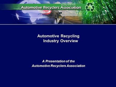 Automotive Recycling Industry Overview A Presentation of the Automotive Recyclers Association.