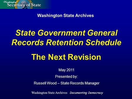 Washington State Archives May 2011 Presented by: Russell Wood – State Records Manager State Government General Records Retention Schedule The Next Revision.