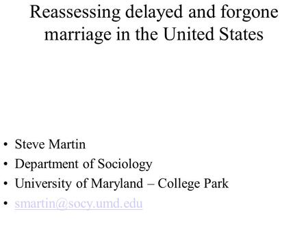 Reassessing delayed and forgone marriage in the United States Steve Martin Department of Sociology University of Maryland – College Park