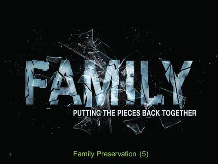 1 Family Preservation (5). The Demolition and Demotion of Marriage Seen in the violence against it  Role confusion  Divorce  Living together (without.