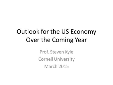 Outlook for the US Economy Over the Coming Year Prof. Steven Kyle Cornell University March 2015.