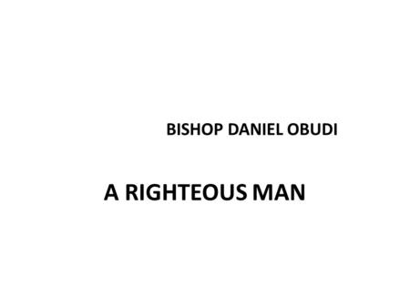 BISHOP DANIEL OBUDI A RIGHTEOUS MAN. PSALMS 96:12-15 12 The righteous shall flourish like the palm tree: he shall grow like a cedar in Lebanon.