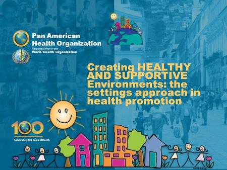 Pan American Health Organization Regional Office for the World Health Organization Celebrating 100 Years of Health Creating HEALTHY AND SUPPORTIVE Environments: