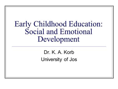 Early Childhood Education: Social and Emotional Development Dr. K. A. Korb University of Jos.