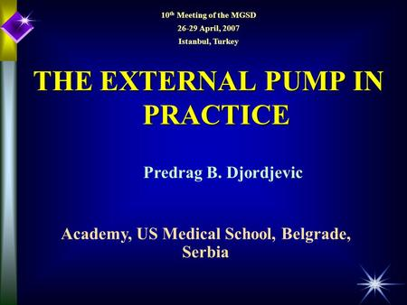 THE EXTERNAL PUMP IN PRACTICE Predrag B. Djordjevic Academy, US Medical School, Belgrade, Serbia 10 th Meeting of the MGSD 26-29 April, 2007 Istanbul,