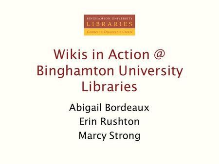 Wikis in Binghamton University Libraries Abigail Bordeaux Erin Rushton Marcy Strong.