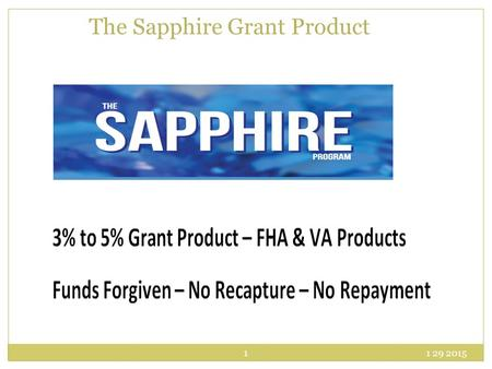 1 29 2015 1 The Sapphire Grant Product. Sapphire Product Do not need to be a first time homebuyer Can be used with an FHA, VA, or USDA 1 st trust deed.
