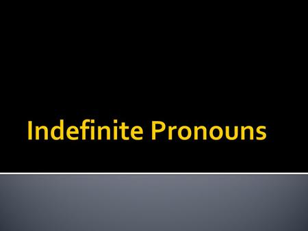 What is an indefinite Pronoun? It is a pronoun that does not refer to a specific person, place or thing.