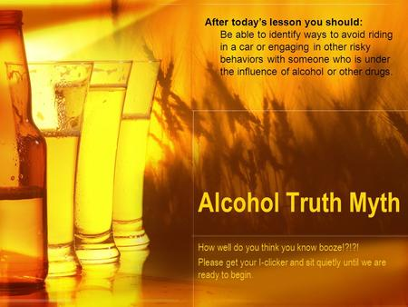 Alcohol Truth Myth How well do you think you know booze!?!?! Please get your I-clicker and sit quietly until we are ready to begin. After today's lesson.