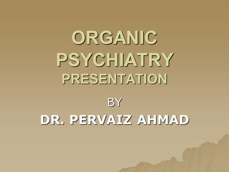 ORGANIC PSYCHIATRY PRESENTATION BY DR. PERVAIZ AHMAD.