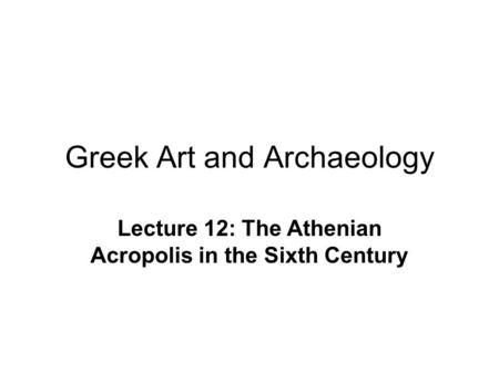 Greek Art and Archaeology Lecture 12: The Athenian Acropolis in the Sixth Century.