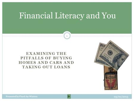 EXAMINING THE PITFALLS OF BUYING HOMES AND CARS AND TAKING OUT LOANS Financial Literacy and You Presented by Floyd Jay Winters 03/01/2013 1.