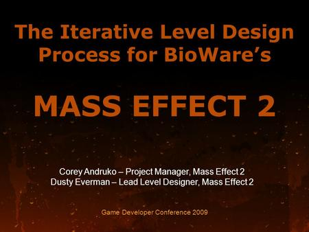 The Iterative Level Design Process for BioWare's MASS EFFECT 2 Game Developer Conference 2009 Corey Andruko – Project Manager, Mass Effect 2 Dusty Everman.