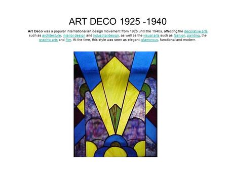 ART DECO 1925 -1940 Art Deco was a popular international art design movement from 1925 until the 1940s, affecting the decorative arts such as architecture,