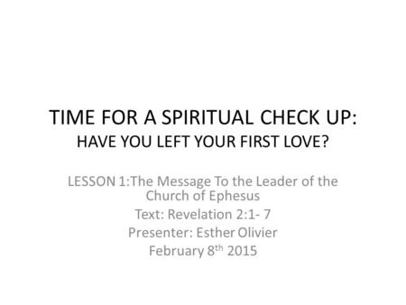 TIME FOR A SPIRITUAL CHECK UP: HAVE YOU LEFT YOUR FIRST LOVE? LESSON 1:The Message To the Leader of the Church of Ephesus Text: Revelation 2:1- 7 Presenter: