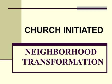 NEIGHBORHOOD TRANSFORMATION CHURCH INITIATED. Goal of Neighborhood Transformation Releasing Individuals & Neighborhoods To Be all They Can Be, By Transforming.