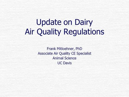 Update on Dairy Air Quality Regulations Frank Mitloehner, PhD Associate Air Quality CE Specialist Animal Science UC Davis.