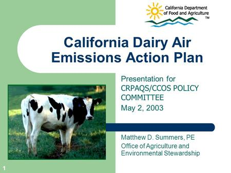1 California Dairy Air Emissions Action Plan Presentation for CRPAQS/CCOS POLICY COMMITTEE May 2, 2003 Matthew D. Summers, PE Office of Agriculture and.