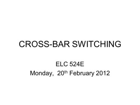 CROSS-BAR SWITCHING ELC 524E Monday, 20 th February 2012.