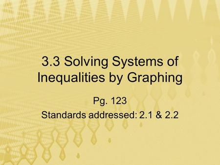 3.3 Solving Systems of Inequalities by Graphing Pg. 123 Standards addressed: 2.1 & 2.2.