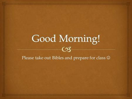 Please take out Bibles and prepare for class Please take out Bibles and prepare for class.