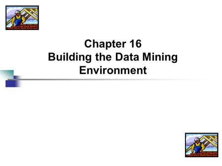Chapter 16 Building the Data Mining Environment. 2 The Ideal Customer-Centric Organization Customer is king (not pauper) For B2C (business to consumer)